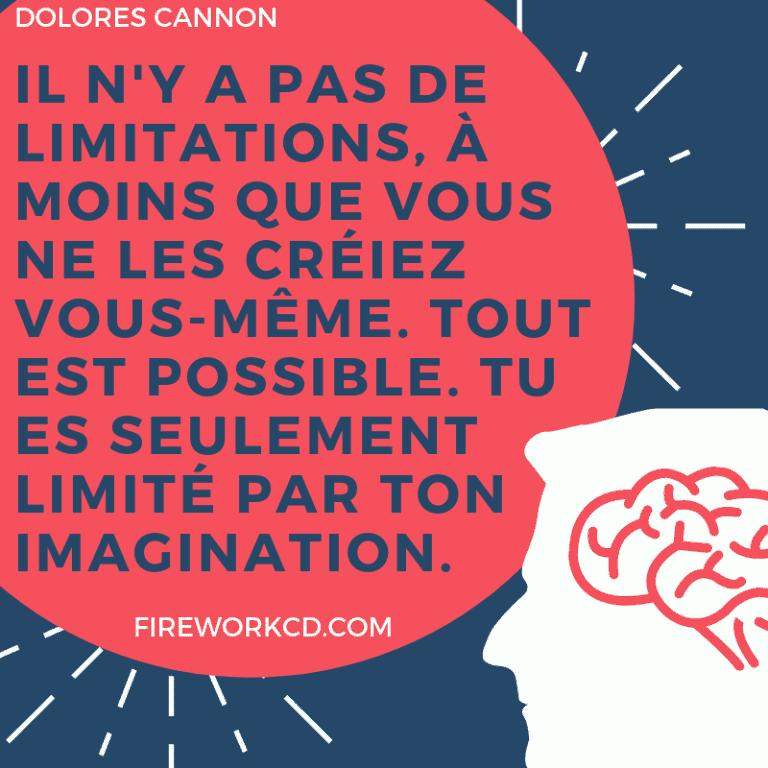 DOLORES CANNON Il n'y a pas de limitations, à moins que vous ne les créiez vous-même. Tout est possible. Tu es seulement limité par ton imagination.